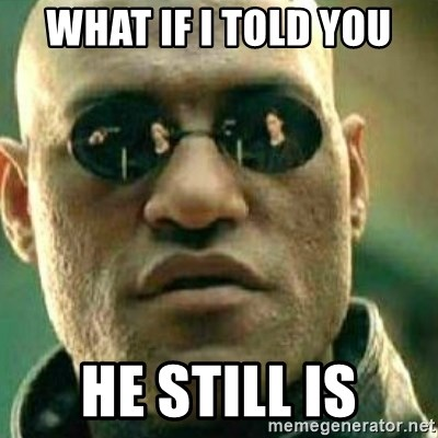 What If I Told You - What if i told you he still is