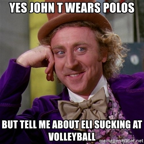 Willy Wonka - Yes John t wears polOs But tell me about Eli sucking at vOlleyball