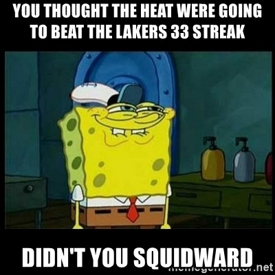 Don't you, Squidward? - You thought the heat were going to beat the lakers 33 streak didn't you squidward