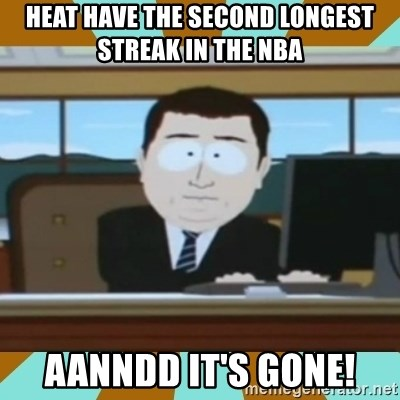 And it's gone - heat have the second longest streak in the nba aanndd it's gone!