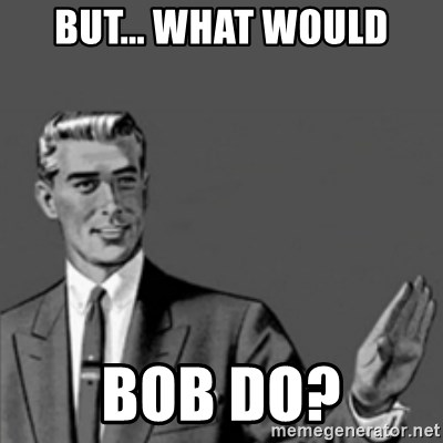Correction Guy - But... What would Bob do?