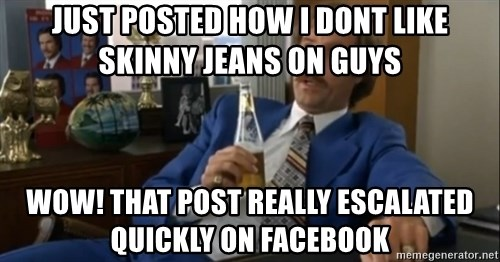 well that escalated quickly  - just posted how i dont like skinny jeans on guys wow! that post really escalated quickly on Facebook