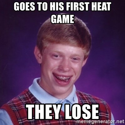 Bad Luck Brian - Goes to his first heat game They lose