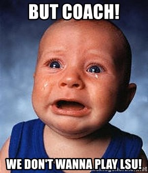 Crying Baby - BUT COACH! WE DON'T WANNA PLAY LSU!