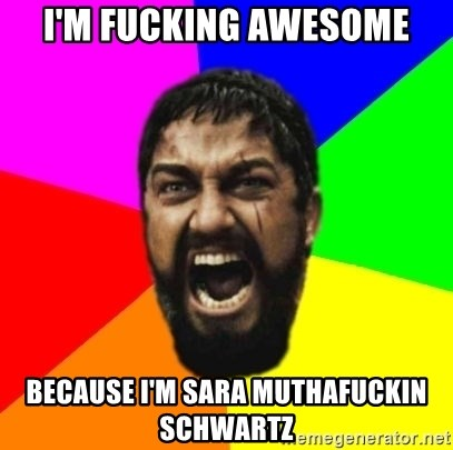 sparta - I'm fucking awesome because i'm sara muthafuckin schwartz