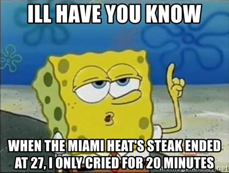Spongebob - ill have you know when the miami heat's steak ended at 27, i only cried for 20 minutes