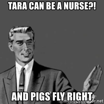 Correction Guy - TARA CAN BE A NURSE?! AND PIGS FLY RIGHT