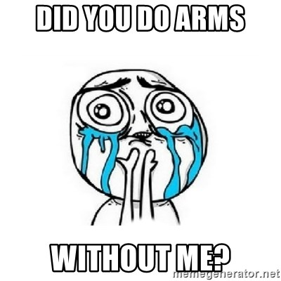 Crying face - Did you do arms  Without me?