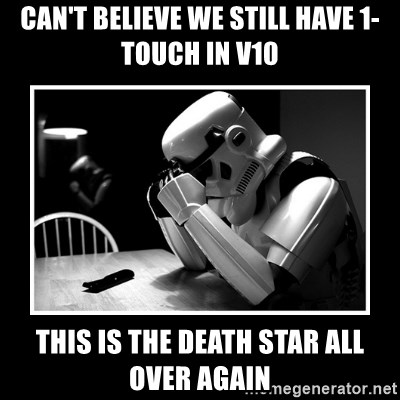 Sad Trooper - Can't believe we still have 1-Touch in v10 this is the death star all over again