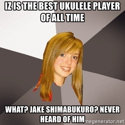 Musically Oblivious 8th Grader - iz is the best ukulele player of all time what? Jake Shimabukuro? Never heard of Him