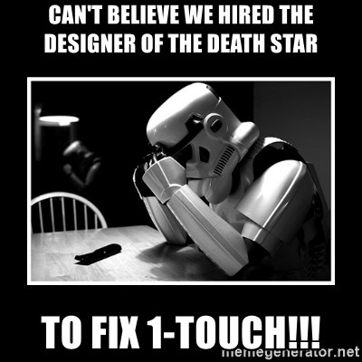 Sad Trooper - can't believe we hired the designer of the death star to fix 1-touch!!!