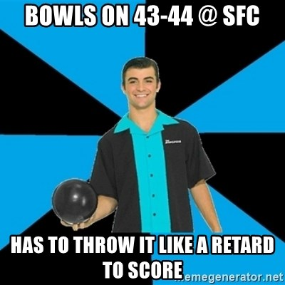 Annoying Bowler Guy  - Bowls on 43-44 @ SFC Has to throw it like a retard to score