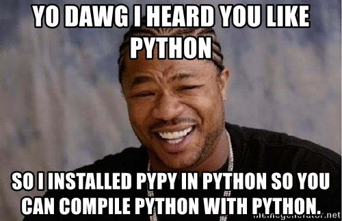 Yo Dawg - YO DAWG I HEARD YOU LIKE PYTHON SO I INSTALLED PYPY IN PYTHON SO YOU CAN COMPILE PYTHON WITH PYTHON.