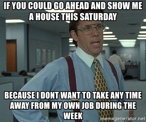 Office Space That Would Be Great - if you could go ahead and show me a house this saturday because i dont want to take any time away from my own job during the week