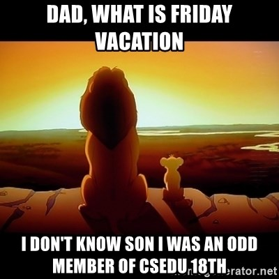 Simba - DAD, WHAT IS FRIDAY VACATION I DON'T KNOW SON I WAS AN ODD MEMBER OF CSEDU 18TH