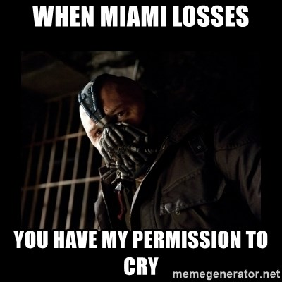 Bane Meme - When Miami losses You have my permission to cry