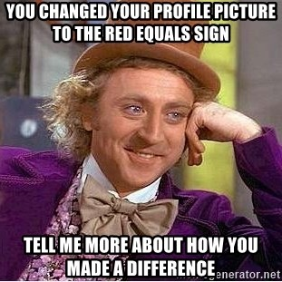 Willy Wonka - You changed your profile picture to the red equals sign tell me more about how you made a difference