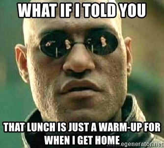 What if I told you / Matrix Morpheus - what if i told you that lunch is just a warm-up for when i get home