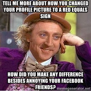 Willy Wonka - Tell me more about how you changed your profile picture to a red equals sign how did you make any difference besides annoying your facebook friends?