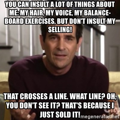 Phil Dunphy - You can insult a lot of things about me: my hair, my voice, my balance-board exercises, but don't insult my selling! That crosses a line. What line? Oh, you don't see it? That's because I just sold it!