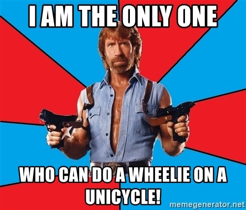 Chuck Norris  - I am the only one who can do a wheelie on a unicycle!