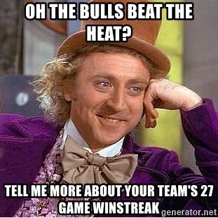 Willy Wonka - oh the bulls beat the heat? tell me more about your team's 27 game winstreak