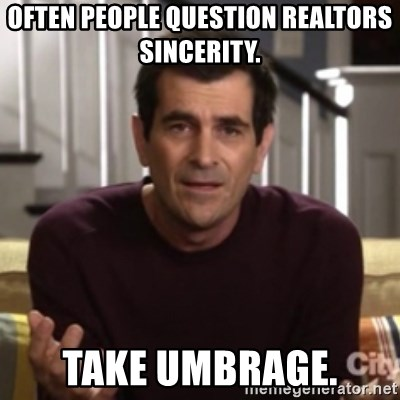 Phil Dunphy - Often People Question Realtors Sincerity.  TAKE UMBRAGE.