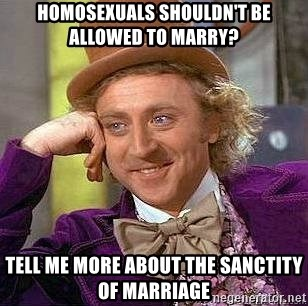 Willy Wonka - Homosexuals shouldn't Be Allowed to Marry? Tell me More About The sanctity of marriage