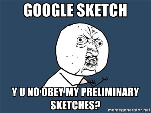 Y U No - Google sketch y u no obey my preliminary sketches?