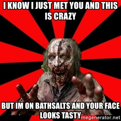 Zombie - I know I just met you and this is crazy but im on bathsalts and your face looks tasty