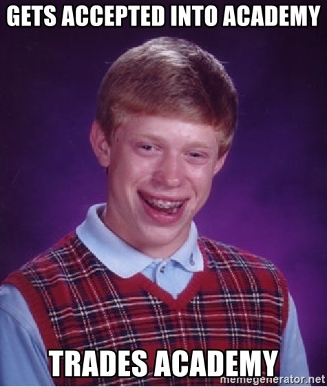 Bad Luck Brian - GETS ACCEPTED INTO ACADEMY TRADES ACADEMY