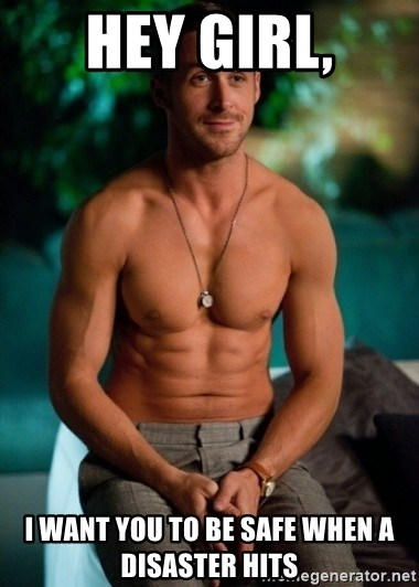 Shirtless Ryan Gosling - Hey Girl, I want you to be safe when a disaster hits