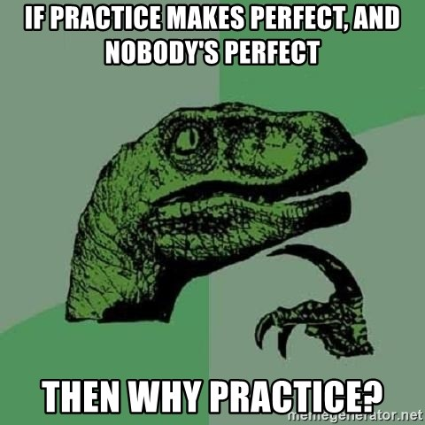 Philosoraptor - If Practice makes perfect, and nobody's perfect Then why practice?