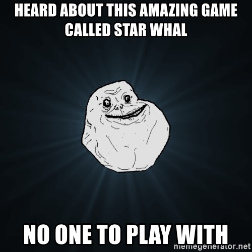 Forever Alone - hEARD ABOUT THIS AMAZING GAME CALLED sTAR wHAL nO ONE TO PLAY WITH