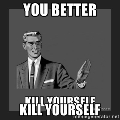 kill yourself guy - YOU BETTER KILL YOURSELF