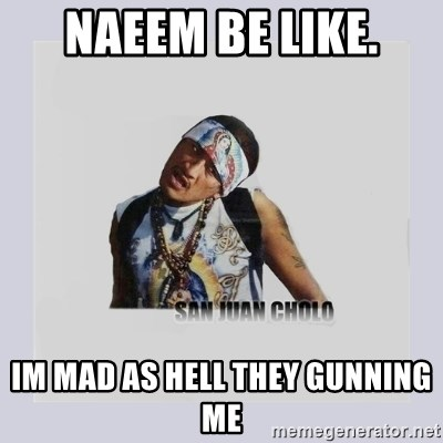 san juan cholo - NAEEM BE LIKE. IM MAD AS HELL THEY GUNNING ME