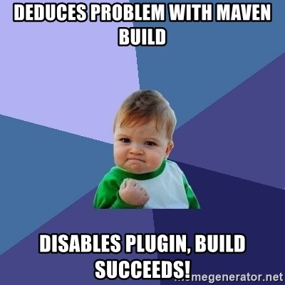 Success Kid - DEDUCES PROBLEM wITH MAVEN BUILD DISABLES PLUGIN, BUILD SUCcEEDS!