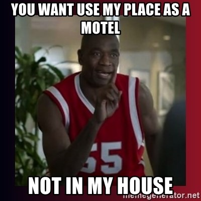 Dikembe Mutombo - you want use my place as a motel not in my house