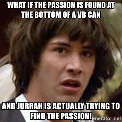 Conspiracy Keanu - what if the passion is found at the bottom of a vb can and jurrah is actually trying to find the passion!