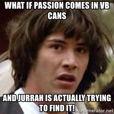 Conspiracy Keanu - what if passion comes in VB cans and jurrah is actually trying to find it!