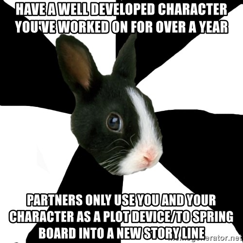 Roleplaying Rabbit - Have a well developed character you've worked on for over a year Partners only use you and your character as a plot device/to spring board into a new story line