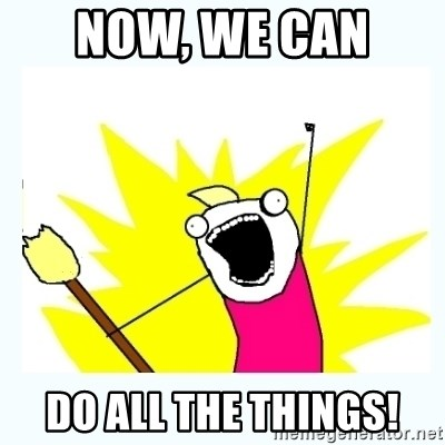 All the things - Now, we can  do all the things!