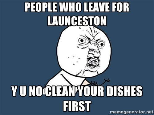 Y U No - people who leave for LAunceston y u no clean your dishes first