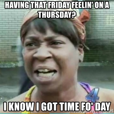 Sweet Brown Meme - having that friday feelin' on a thursday? i know i got time fo' day