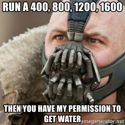 Bane - run a 400, 800, 1200, 1600 then you have my permission to get water