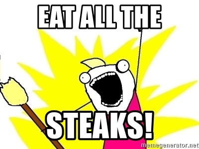 X ALL THE THINGS - EAT ALL THE STeaks!