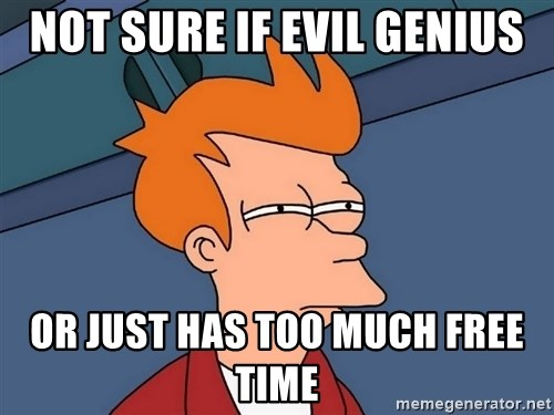 Futurama Fry - Not sure if evil genius or just has too much free time