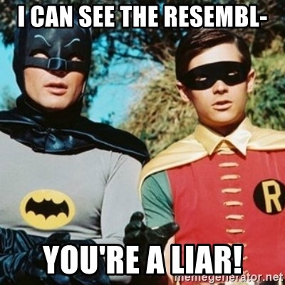 Batman and robin - I can see the resembl- You're a liar!