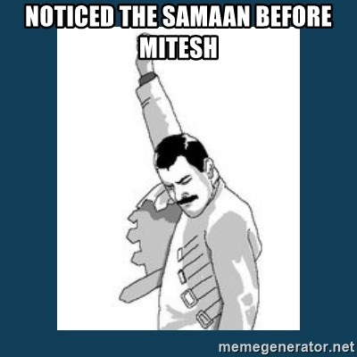 Freddy Mercury - noticed the samaan before mitesh