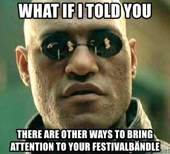 What if I told you / Matrix Morpheus - what if i told you there are other ways to bring attention to your festivalbändle